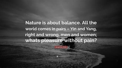 """Angelina Jolie Quote: """"Nature is about balance"""