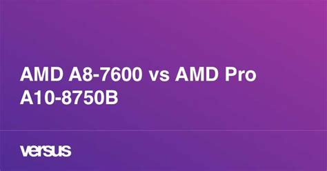 AMD A8-7600 vs AMD Pro A10-8750B: What is the difference?
